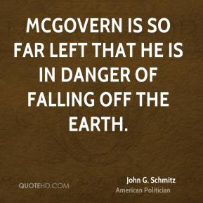 John G. Schmitz - McGovern is so far left that he is in danger of falling off the earth.