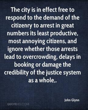 John Glynn  - The city is in effect free to respond to the demand of the citizenry to arrest in great numbers its least productive, most annoying citizens, and ignore whether those arrests lead to overcrowding, delays in booking or damage the credibility of the justice system as a whole.