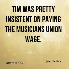 John Hardisty  - Tim was pretty insistent on paying the musicians union wage.