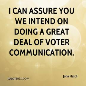 John Hatch  - I can assure you we intend on doing a great deal of voter communication.