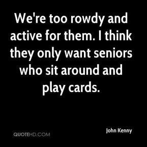 John Kenny  - We're too rowdy and active for them. I think they only want seniors who sit around and play cards.