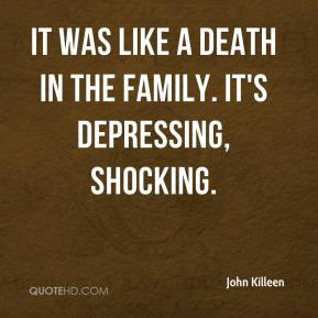 John Killeen  - It was like a death in the family. It's depressing, shocking.
