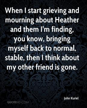 John Kuriel  - When I start grieving and mourning about Heather and them I'm finding, you know, bringing myself back to normal, stable, then I think about my other friend is gone.