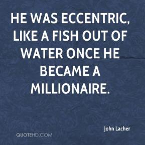 John Lacher  - He was eccentric, like a fish out of water once he became a millionaire.