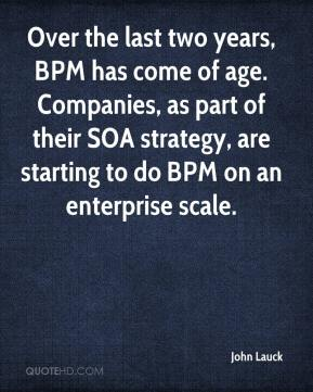 John Lauck  - Over the last two years, BPM has come of age. Companies, as part of their SOA strategy, are starting to do BPM on an enterprise scale.