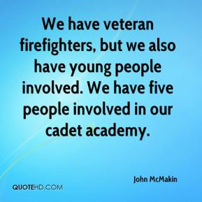 John McMakin  - We have veteran firefighters, but we also have young people involved. We have five people involved in our cadet academy.