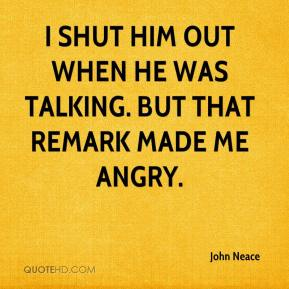 John Neace  - I shut him out when he was talking. But that remark made me angry.