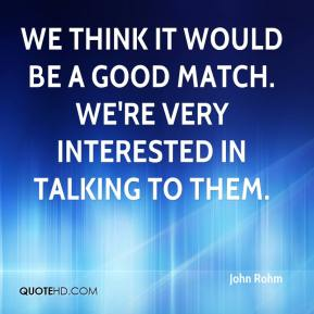 John Rohm  - We think it would be a good match. We're very interested in talking to them.