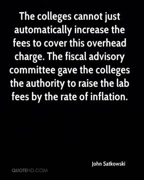 John Satkowski  - The colleges cannot just automatically increase the fees to cover this overhead charge. The fiscal advisory committee gave the colleges the authority to raise the lab fees by the rate of inflation.