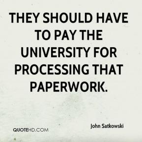 John Satkowski  - They should have to pay the university for processing that paperwork.