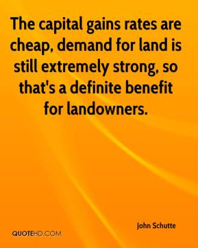 John Schutte  - The capital gains rates are cheap, demand for land is still extremely strong, so that's a definite benefit for landowners.