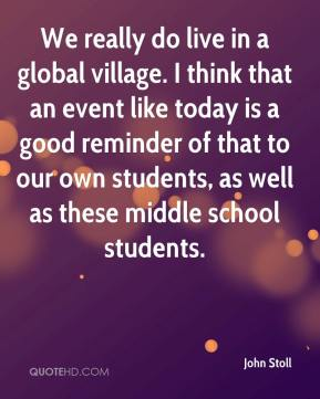 John Stoll  - We really do live in a global village. I think that an event like today is a good reminder of that to our own students, as well as these middle school students.