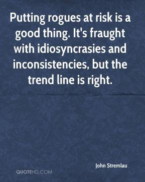 John Stremlau  - Putting rogues at risk is a good thing. It's fraught with idiosyncrasies and inconsistencies, but the trend line is right.