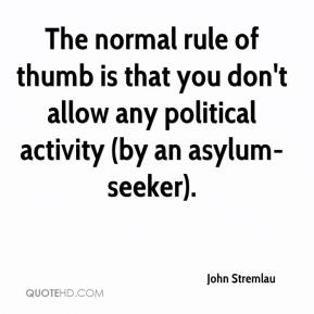 John Stremlau  - The normal rule of thumb is that you don't allow any political activity (by an asylum-seeker).