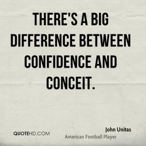 John Unitas  - There's a big difference between confidence and conceit.