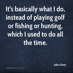 John Urses  - It's basically what I do, instead of playing golf or fishing or hunting, which I used to do all the time.
