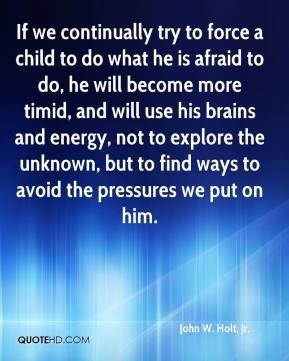 John W. Holt, Jr. - If we continually try to force a child to do what he is afraid to do, he will become more timid, and will use his brains and energy, not to explore the unknown, but to find ways to avoid the pressures we put on him.
