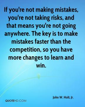 John W. Holt, Jr. - If you're not making mistakes, you're not taking risks, and that means you're not going anywhere. The key is to make mistakes faster than the competition, so you have more changes to learn and win.