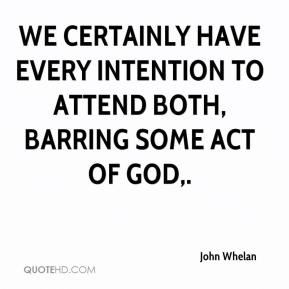 John Whelan  - We certainly have every intention to attend both, barring some act of God.