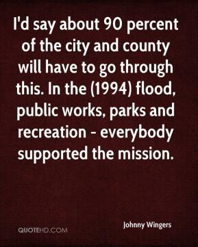 Johnny Wingers  - I'd say about 90 percent of the city and county will have to go through this. In the (1994) flood, public works, parks and recreation - everybody supported the mission.