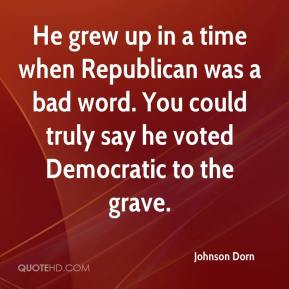 Johnson Dorn  - He grew up in a time when Republican was a bad word. You could truly say he voted Democratic to the grave.
