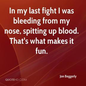 In my last fight I was bleeding from my nose, spitting up blood. That's what makes it fun.