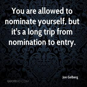 Jon Gelberg  - You are allowed to nominate yourself, but it's a long trip from nomination to entry.