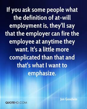 Jon Goodwin  - If you ask some people what the definition of at-will employment is, they'll say that the employer can fire the employee at anytime they want. It's a little more complicated than that and that's what I want to emphasize.