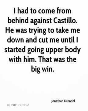 Jonathan Drendel  - I had to come from behind against Castillo. He was trying to take me down and cut me until I started going upper body with him. That was the big win.