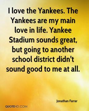 Jonathan Farrar  - I love the Yankees. The Yankees are my main love in life. Yankee Stadium sounds great, but going to another school district didn't sound good to me at all.