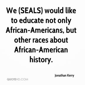 Jonathan Kerry  - We (SEALS) would like to educate not only African-Americans, but other races about African-American history.