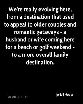 JoNell Modys  - We're really evolving here, from a destination that used to appeal to older couples and romantic getaways - a husband or wife coming here for a beach or golf weekend - to a more overall family destination.