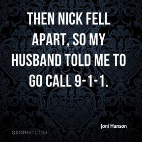Then Nick fell apart, so my husband told me to go call 9-1-1.