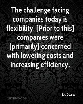 Jos Duarte  - The challenge facing companies today is flexibility. [Prior to this] companies were [primarily] concerned with lowering costs and increasing efficiency.