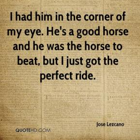 Jose Lezcano  - I had him in the corner of my eye. He's a good horse and he was the horse to beat, but I just got the perfect ride.