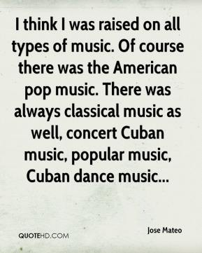 I think I was raised on all types of music. Of course there was the American pop music. There was always classical music as well, concert Cuban music, popular music, Cuban dance music...
