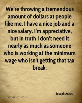 Joseph Antos  - We're throwing a tremendous amount of dollars at people like me. I have a nice job and a nice salary. I'm appreciative, but in truth I don't need it nearly as much as someone who is working at the minimum wage who isn't getting that tax break.