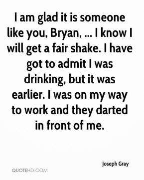 Joseph Gray  - I am glad it is someone like you, Bryan, ... I know I will get a fair shake. I have got to admit I was drinking, but it was earlier. I was on my way to work and they darted in front of me.