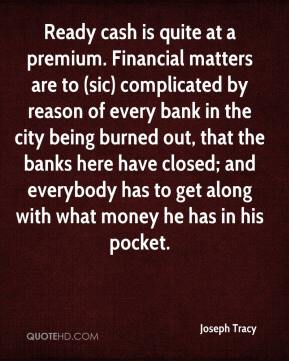 Joseph Tracy  - Ready cash is quite at a premium. Financial matters are to (sic) complicated by reason of every bank in the city being burned out, that the banks here have closed; and everybody has to get along with what money he has in his pocket.