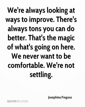 Josephina Fregoso  - We're always looking at ways to improve. There's always tons you can do better. That's the magic of what's going on here. We never want to be comfortable. We're not settling.