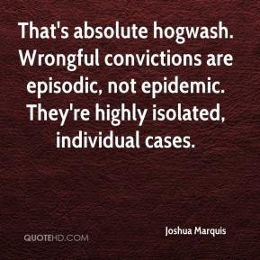 Joshua Marquis  - That's absolute hogwash. Wrongful convictions are episodic, not epidemic. They're highly isolated, individual cases.