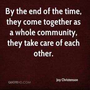 Joy Christenson  - By the end of the time, they come together as a whole community, they take care of each other.
