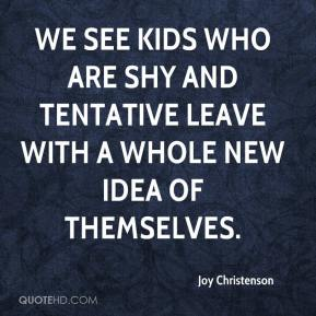 Joy Christenson  - We see kids who are shy and tentative leave with a whole new idea of themselves.