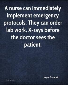 Joyce Brancato  - A nurse can immediately implement emergency protocols. They can order lab work, X-rays before the doctor sees the patient.
