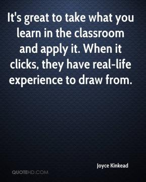 Joyce Kinkead  - It's great to take what you learn in the classroom and apply it. When it clicks, they have real-life experience to draw from.