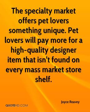 Joyce Reavey  - The specialty market offers pet lovers something unique. Pet lovers will pay more for a high-quality designer item that isn't found on every mass market store shelf.