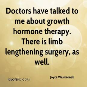 Joyce Wawrzonek  - Doctors have talked to me about growth hormone therapy. There is limb lengthening surgery, as well.