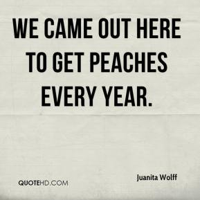Juanita Wolff  - We came out here to get peaches every year.