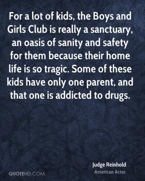 Judge Reinhold - For a lot of kids, the Boys and Girls Club is really a sanctuary, an oasis of sanity and safety for them because their home life is so tragic. Some of these kids have only one parent, and that one is addicted to drugs.