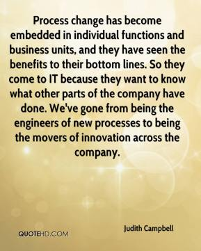 Judith Campbell  - Process change has become embedded in individual functions and business units, and they have seen the benefits to their bottom lines. So they come to IT because they want to know what other parts of the company have done. We've gone from being the engineers of new processes to being the movers of innovation across the company.